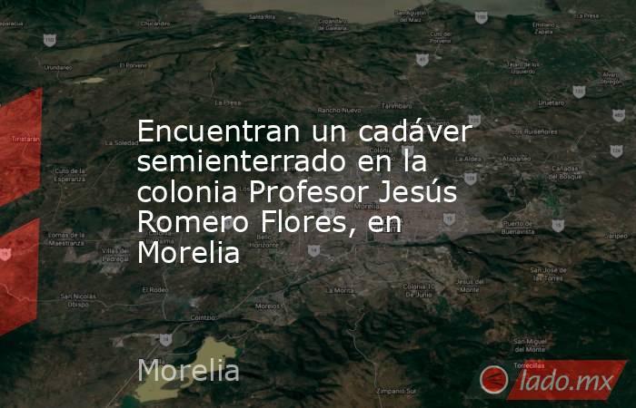 Encuentran un cadáver semienterrado en la colonia Profesor Jesús Romero Flores, en Morelia. Noticias en tiempo real