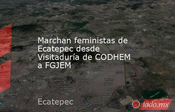Marchan feministas de Ecatepec desde Visitaduría de CODHEM a FGJEM. Noticias en tiempo real