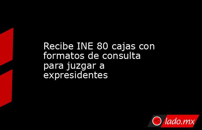 Recibe INE 80 cajas con formatos de consulta para juzgar a expresidentes. Noticias en tiempo real