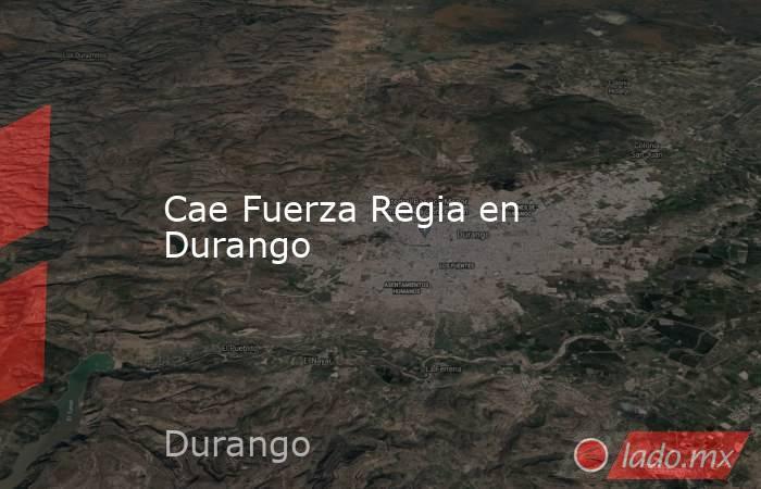 Cae Fuerza Regia en Durango . Noticias en tiempo real