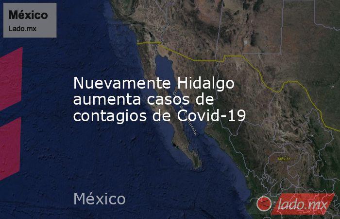 Nuevamente Hidalgo aumenta casos de contagios de Covid-19. Noticias en tiempo real