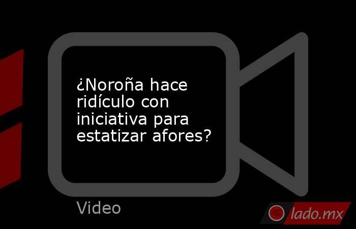 ¿Noroña hace ridículo con iniciativa para estatizar afores?. Noticias en tiempo real