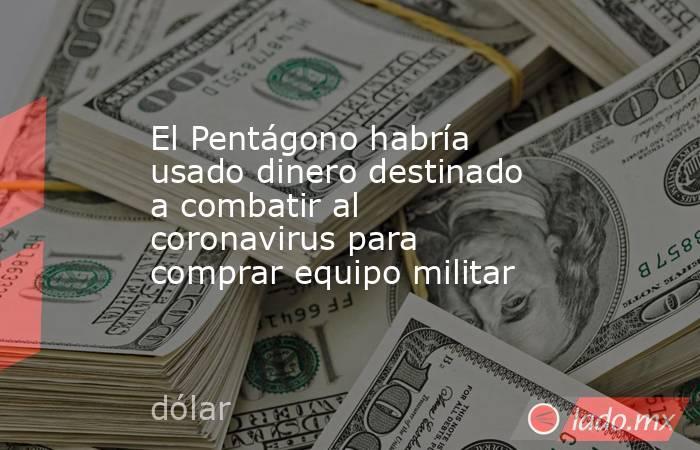 El Pentágono habría usado dinero destinado a combatir al coronavirus para comprar equipo militar . Noticias en tiempo real