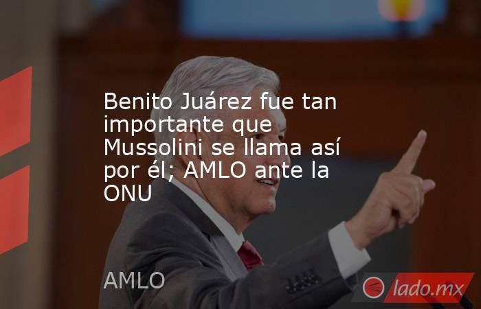 Benito Juárez fue tan importante que Mussolini se llama así por él; AMLO ante la ONU. Noticias en tiempo real