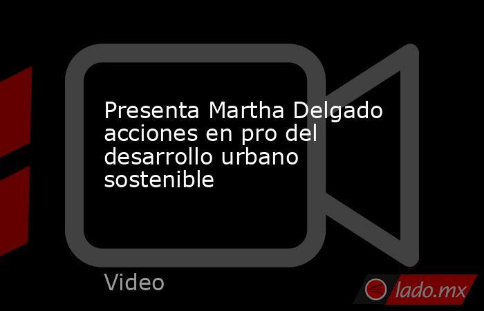 Presenta Martha Delgado acciones en pro del desarrollo urbano sostenible. Noticias en tiempo real