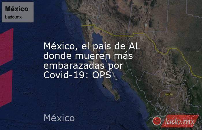 México, el país de AL donde mueren más embarazadas por Covid-19: OPS. Noticias en tiempo real