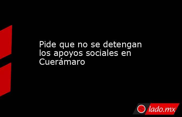 Pide que no se detengan los apoyos sociales en Cuerámaro. Noticias en tiempo real
