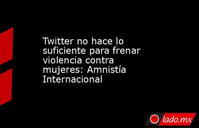 Twitter no hace lo suficiente para frenar violencia contra mujeres: Amnistía Internacional. Noticias en tiempo real