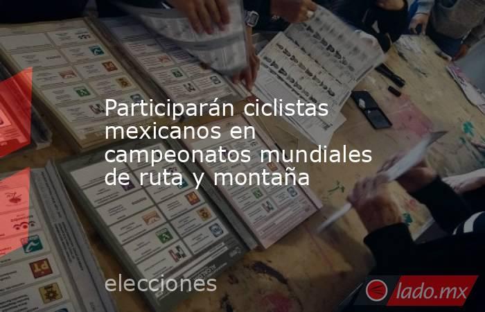 Participarán ciclistas mexicanos en campeonatos mundiales de ruta y montaña. Noticias en tiempo real
