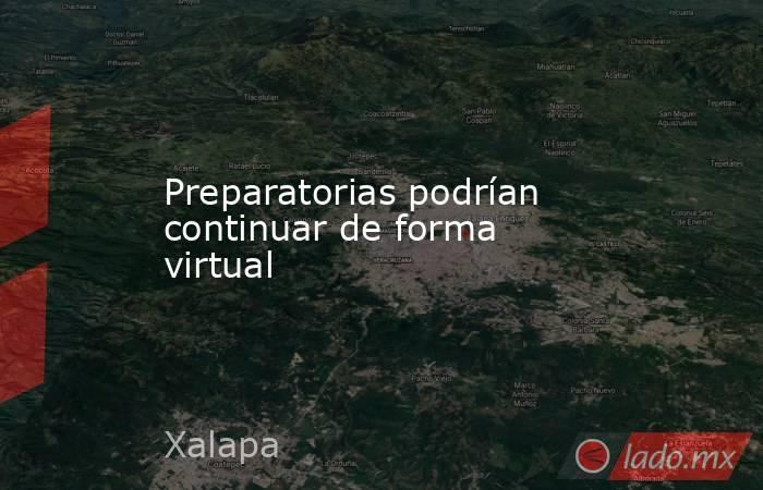 Preparatorias podrían continuar de forma virtual. Noticias en tiempo real