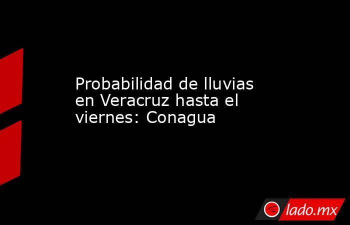 Probabilidad de lluvias en Veracruz hasta el viernes: Conagua. Noticias en tiempo real