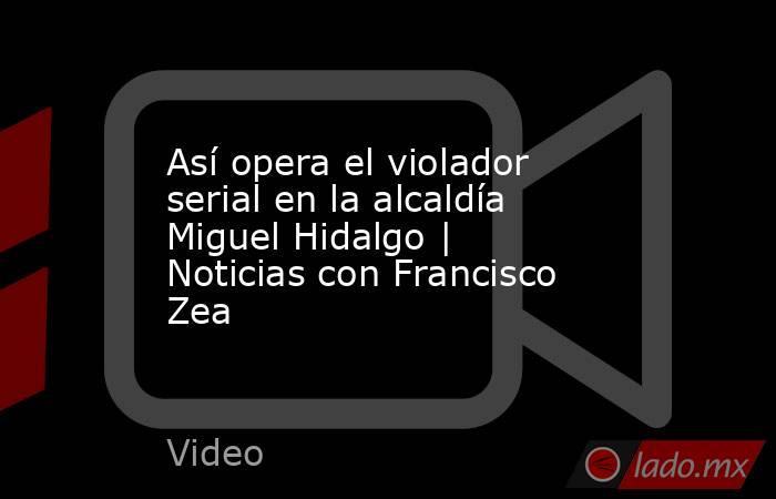 Así opera el violador serial en la alcaldía Miguel Hidalgo | Noticias con Francisco Zea. Noticias en tiempo real