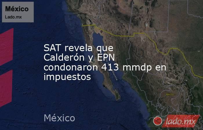 SAT revela que Calderón y EPN condonaron 413 mmdp en impuestos. Noticias en tiempo real