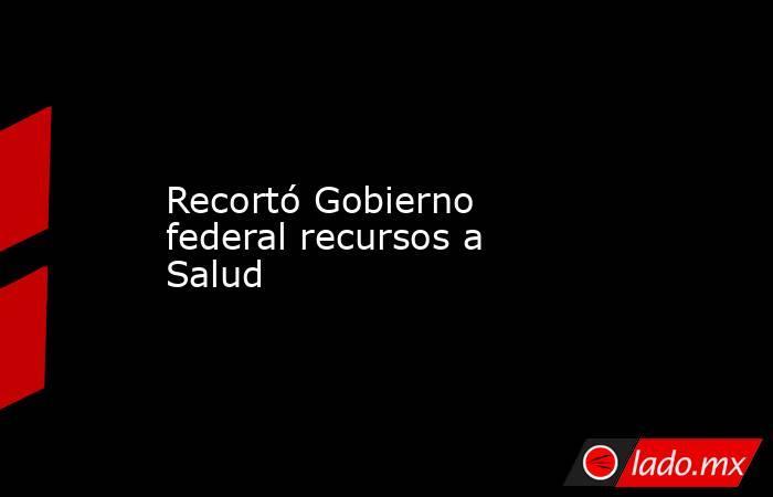 Recortó Gobierno federal recursos a Salud. Noticias en tiempo real