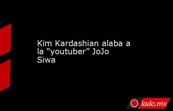 """Kim Kardashian alaba a la """"youtuber"""" JoJo Siwa. Noticias en tiempo real"""