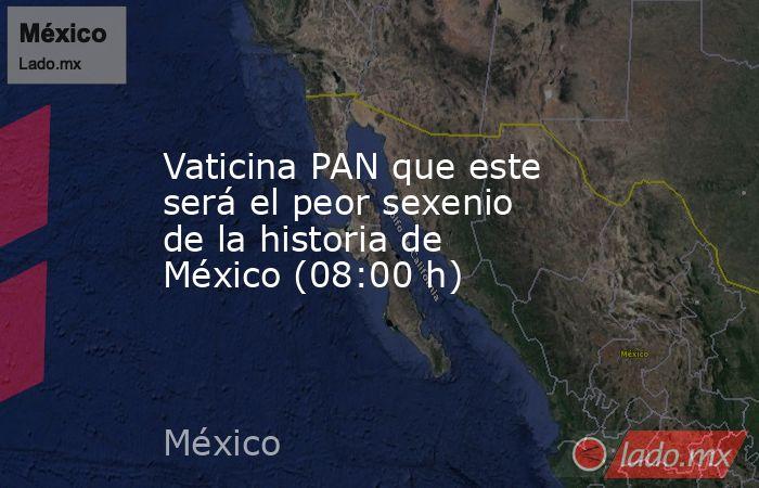 Vaticina PAN que este será el peor sexenio de la historia de México (08:00 h). Noticias en tiempo real
