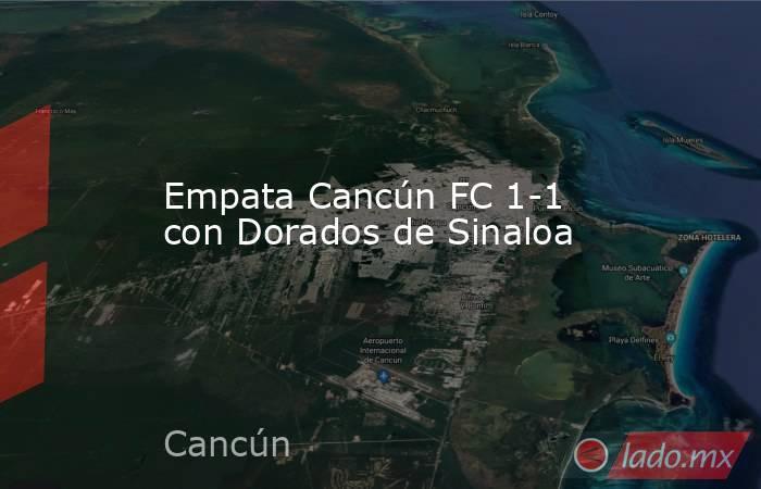 Empata Cancún FC 1-1 con Dorados de Sinaloa. Noticias en tiempo real