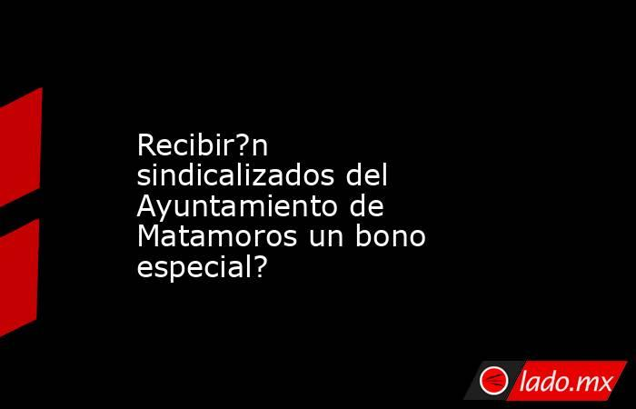 Recibir?n sindicalizados del Ayuntamiento de Matamoros un bono especial?. Noticias en tiempo real