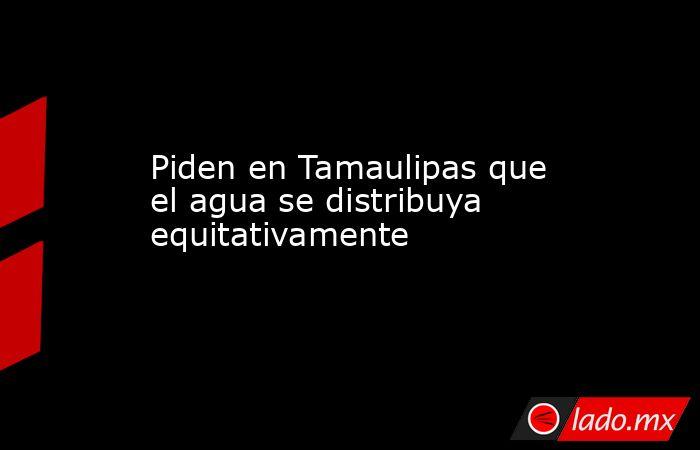 Piden en Tamaulipas que el agua se distribuya equitativamente. Noticias en tiempo real