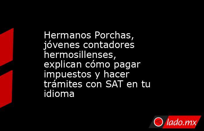 Hermanos Porchas, jóvenes contadores hermosillenses, explican cómo pagar impuestos y hacer trámites con SAT en tu idioma. Noticias en tiempo real