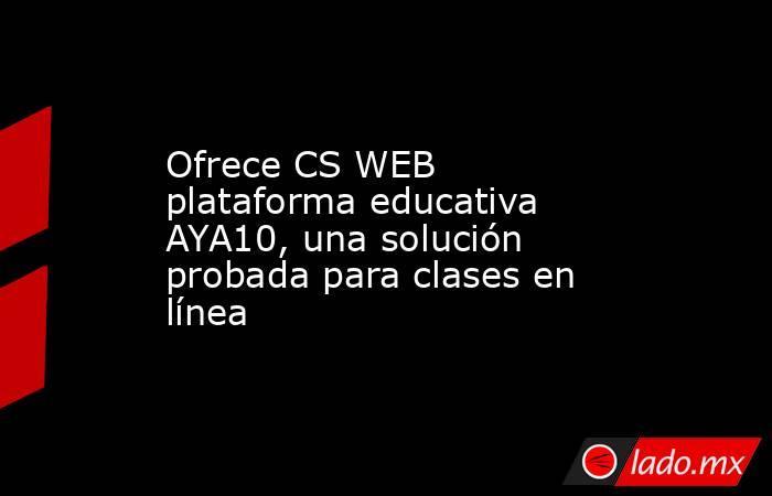 Ofrece CS WEB plataforma educativa AYA10, una solución probada para clases en línea. Noticias en tiempo real