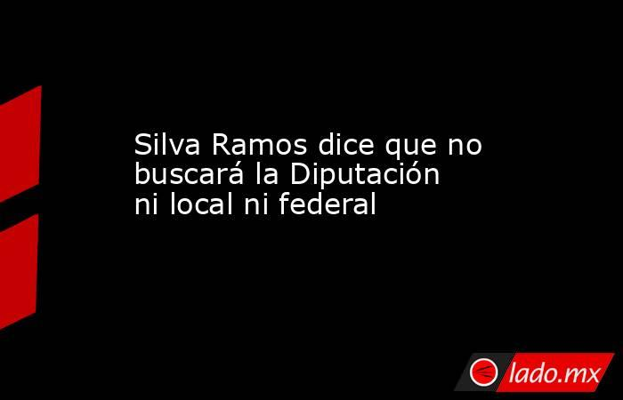 Silva Ramos dice que no buscará la Diputación ni local ni federal. Noticias en tiempo real