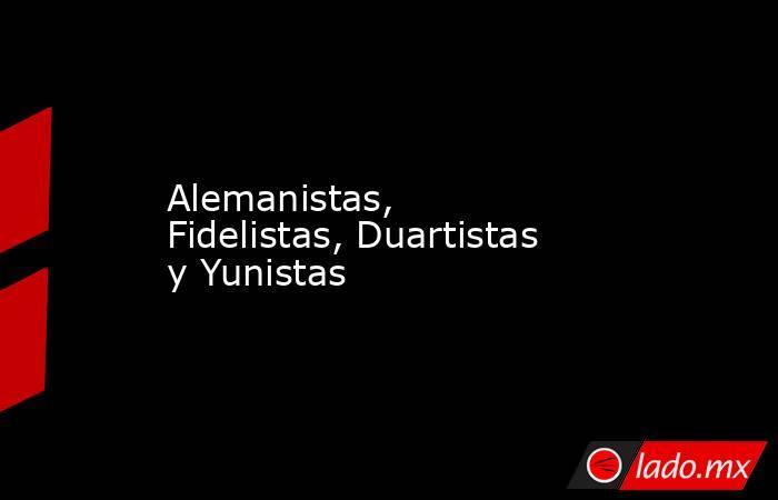 Alemanistas, Fidelistas, Duartistas y Yunistas. Noticias en tiempo real