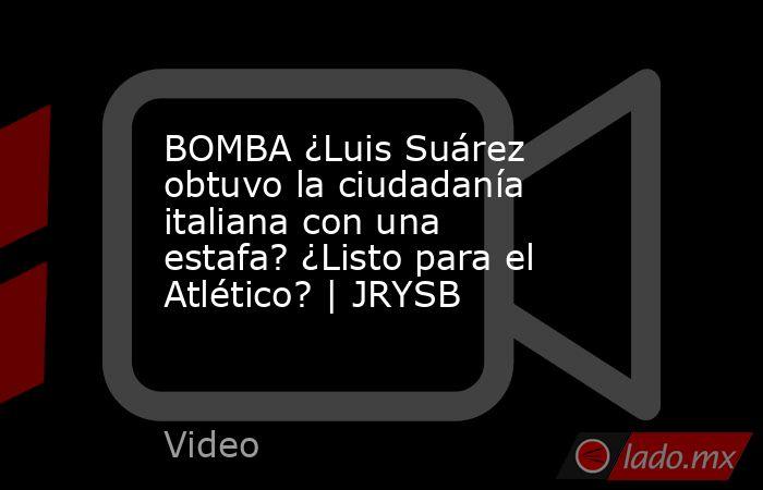 BOMBA ¿Luis Suárez obtuvo la ciudadanía italiana con una estafa? ¿Listo para el Atlético? | JRYSB. Noticias en tiempo real