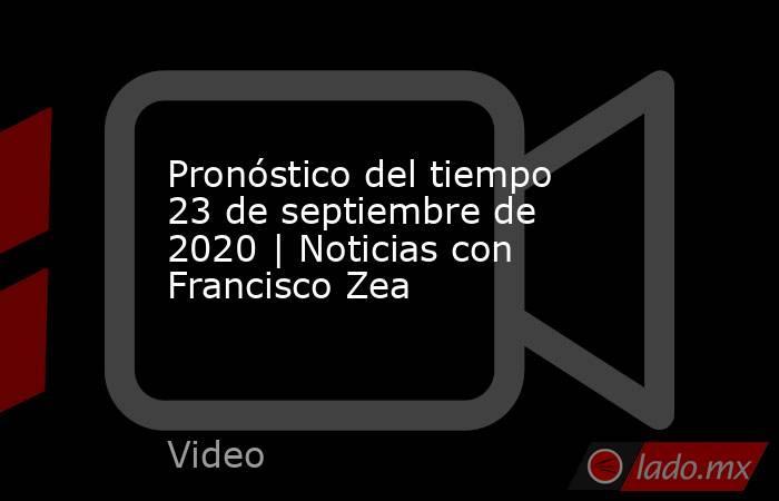 Pronóstico del tiempo 23 de septiembre de 2020 | Noticias con Francisco Zea. Noticias en tiempo real