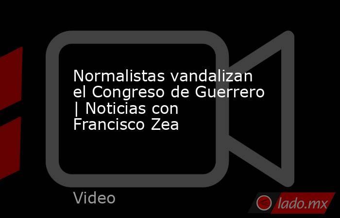 Normalistas vandalizan el Congreso de Guerrero | Noticias con Francisco Zea. Noticias en tiempo real