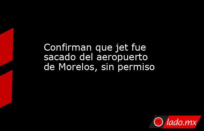 Confirman que jet fue sacado del aeropuerto de Morelos, sin permiso. Noticias en tiempo real