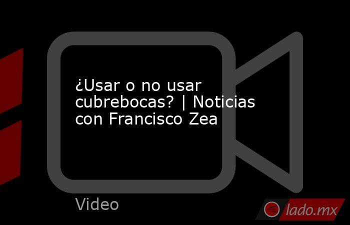 ¿Usar o no usar cubrebocas? | Noticias con Francisco Zea. Noticias en tiempo real