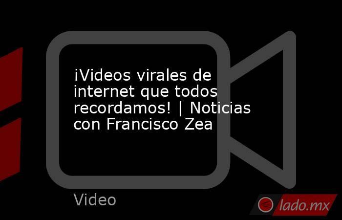 ¡Videos virales de internet que todos recordamos! | Noticias con Francisco Zea. Noticias en tiempo real