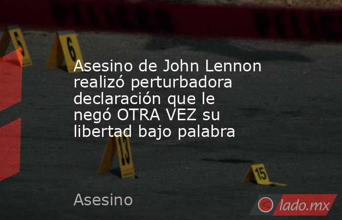 Asesino de John Lennon realizó perturbadora declaración que le negó OTRA VEZ su libertad bajo palabra . Noticias en tiempo real