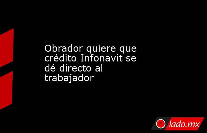 Obrador quiere que crédito Infonavit se dé directo al trabajador. Noticias en tiempo real