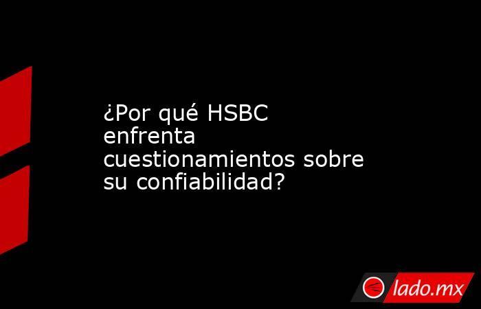 ¿Por qué HSBC enfrenta cuestionamientos sobre su confiabilidad?. Noticias en tiempo real
