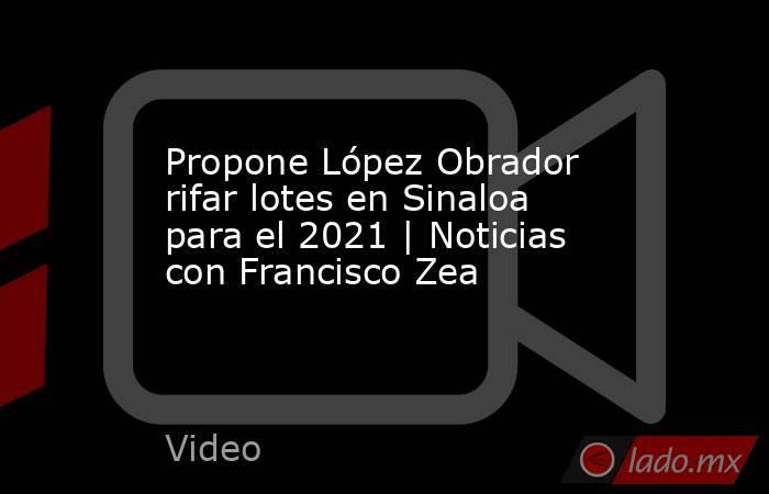 Propone López Obrador rifar lotes en Sinaloa para el 2021 | Noticias con Francisco Zea. Noticias en tiempo real
