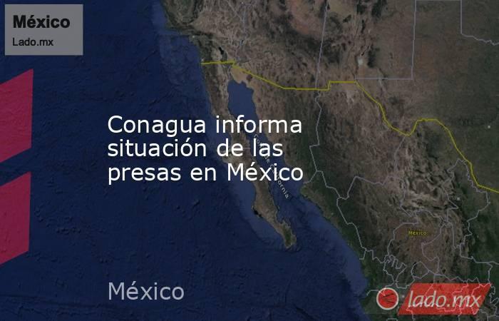 Conagua informa situación de las presas en México. Noticias en tiempo real