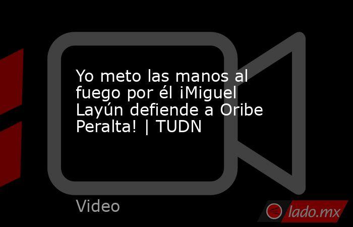 Yo meto las manos al fuego por él ¡Miguel Layún defiende a Oribe Peralta! | TUDN. Noticias en tiempo real