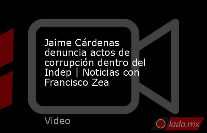 Jaime Cárdenas denuncia actos de corrupción dentro del Indep | Noticias con Francisco Zea. Noticias en tiempo real