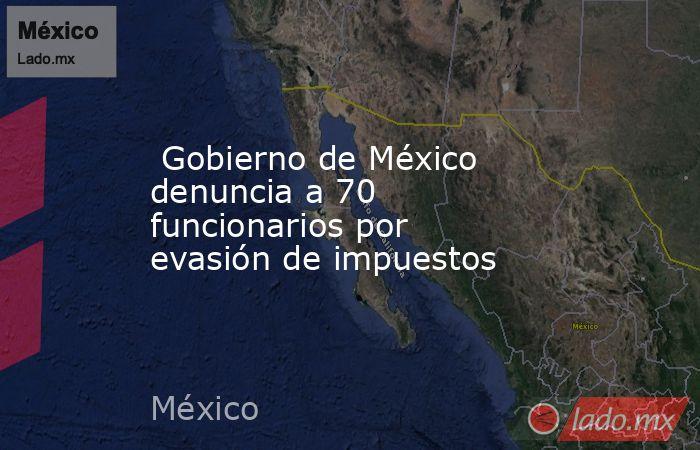 Gobierno de México denuncia a 70 funcionarios por evasión de impuestos. Noticias en tiempo real