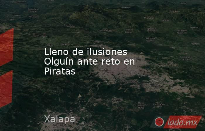 Lleno de ilusiones Olguín ante reto en Piratas. Noticias en tiempo real