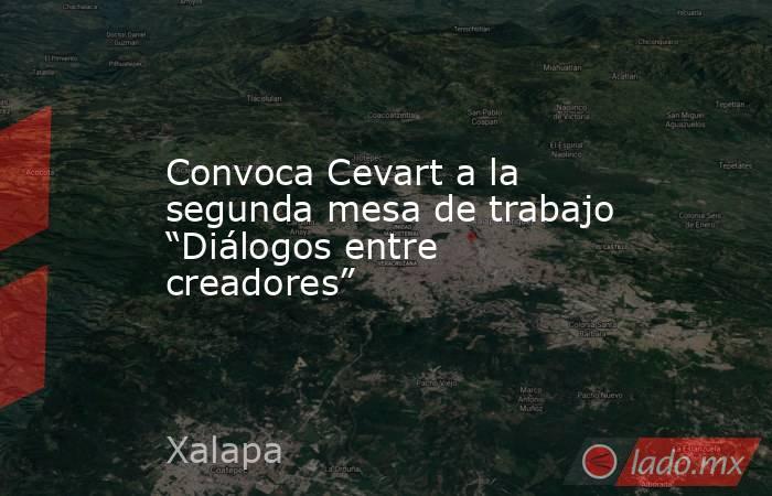 """Convoca Cevart a la segunda mesa de trabajo """"Diálogos entre creadores"""". Noticias en tiempo real"""