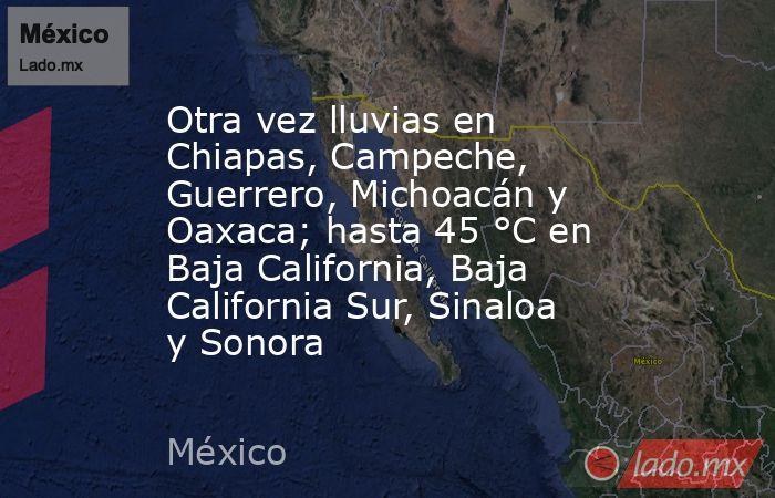 Otra vez lluvias en Chiapas, Campeche, Guerrero, Michoacán y Oaxaca; hasta 45 °C en Baja California, Baja California Sur, Sinaloa y Sonora. Noticias en tiempo real