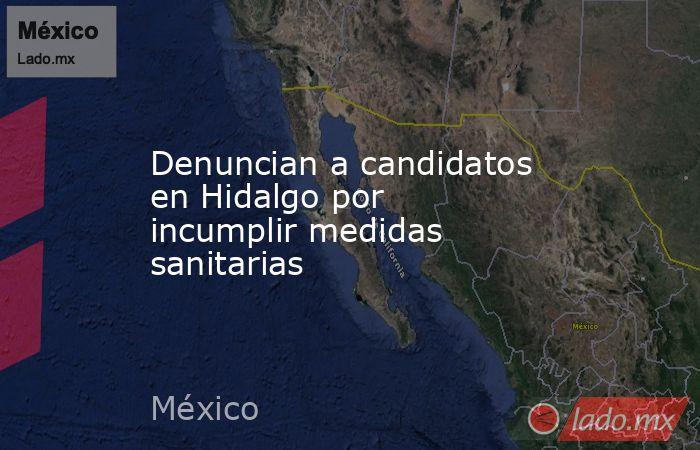 Denuncian a candidatos en Hidalgo por incumplir medidas sanitarias. Noticias en tiempo real