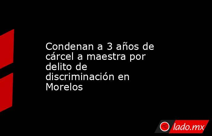 Condenan a 3 años de cárcel a maestra por delito de discriminación en Morelos. Noticias en tiempo real