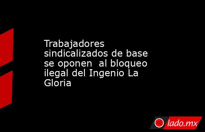 Trabajadores sindicalizados de base se oponen  al bloqueo ilegal del Ingenio La Gloria. Noticias en tiempo real