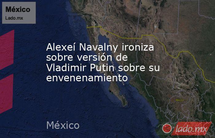Alexeí Navalny ironiza sobre versión de Vladimir Putin sobre su envenenamiento. Noticias en tiempo real