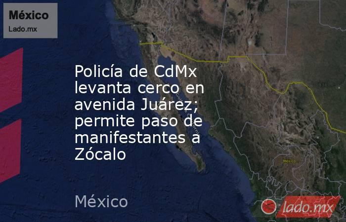 Policía de CdMx levanta cerco en avenida Juárez; permite paso de manifestantes a Zócalo . Noticias en tiempo real