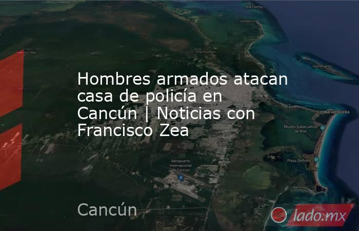 Hombres armados atacan casa de policía en Cancún   Noticias con Francisco Zea. Noticias en tiempo real